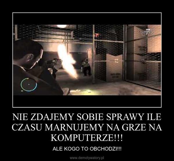 NIE ZDAJEMY SOBIE SPRAWY ILE CZASU MARNUJEMY NA GRZE NA KOMPUTERZE!!! – ALE KOGO TO OBCHODZI!!!