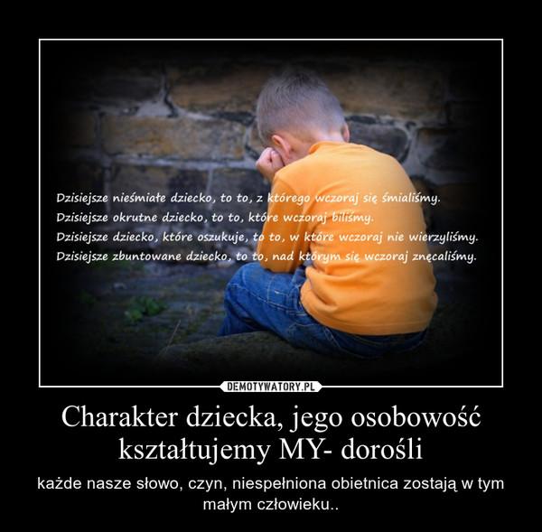 Charakter dziecka, jego osobowość kształtujemy MY- dorośli – każde nasze słowo, czyn, niespełniona obietnica zostają w tym małym człowieku..