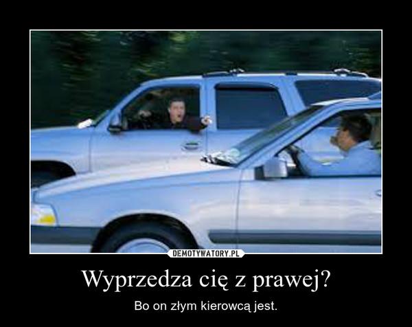 Wyprzedza cię z prawej? – Bo on złym kierowcą jest.