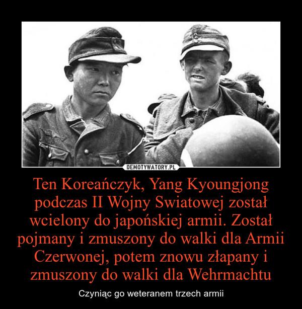 Ten Koreańczyk, Yang Kyoungjong podczas II Wojny Swiatowej został wcielony do japońskiej armii. Został pojmany i zmuszony do walki dla Armii Czerwonej, potem znowu złapany i zmuszony do walki dla Wehrmachtu – Czyniąc go weteranem trzech armii
