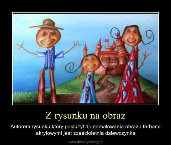 Z rysunku na obraz – Autorem rysunku który posłużył do namalowania obrazu farbami akrylowymi jest sześcioletnia dziewczynka