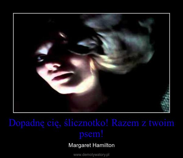 Dopadnę cię, ślicznotko! Razem z twoim psem! – Margaret Hamilton