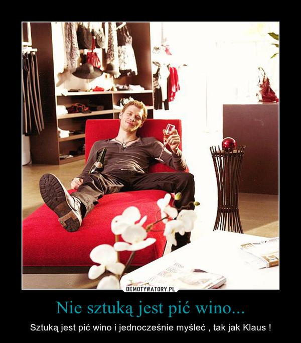 Nie sztuką jest pić wino... – Sztuką jest pić wino i jednocześnie myśleć , tak jak Klaus !