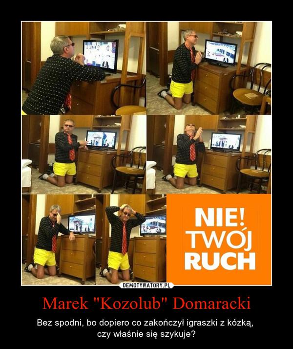 """Marek """"Kozolub"""" Domaracki – Bez spodni, bo dopiero co zakończył igraszki z kózką, \nczy właśnie się szykuje?"""