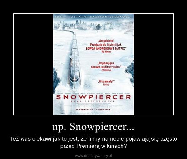 np. Snowpiercer... – Też was ciekawi jak to jest, że filmy na necie pojawiają się często przed Premierą w kinach?
