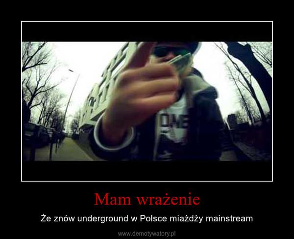 Mam wrażenie – Że znów underground w Polsce miażdży mainstream