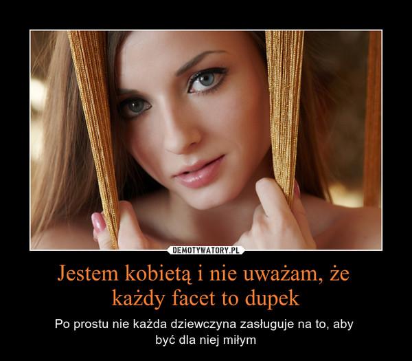 Jestem kobietą i nie uważam, że każdy facet to dupek – Po prostu nie każda dziewczyna zasługuje na to, aby \nbyć dla niej miłym
