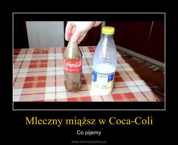 Mleczny miąższ w Coca-Coli – Co pijemy
