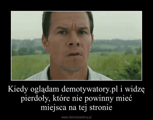 Kiedy oglądam demotywatory.pl i widzę pierdoły, które nie powinny mieć miejsca na tej stronie –