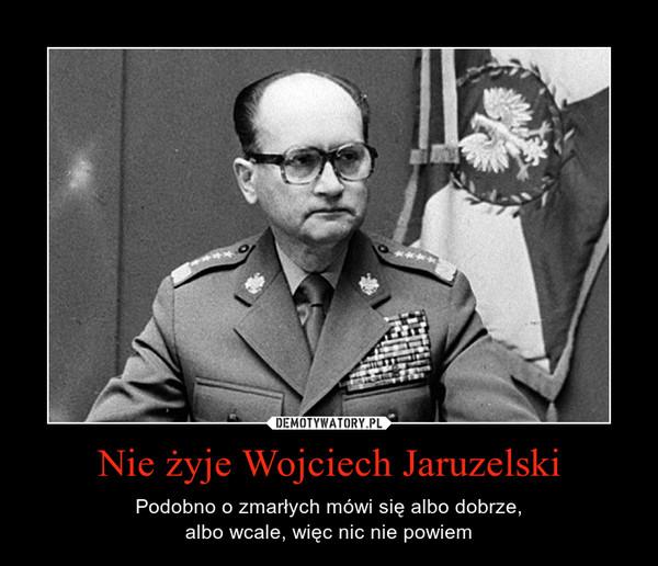 Nie żyje Wojciech Jaruzelski – Podobno o zmarłych mówi się albo dobrze,albo wcale, więc nic nie powiem