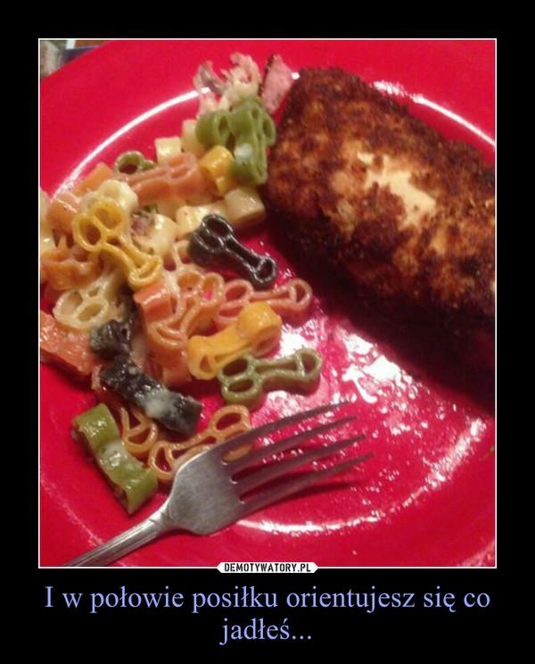 I w połowie posiłku orientujesz się co jadłeś... –