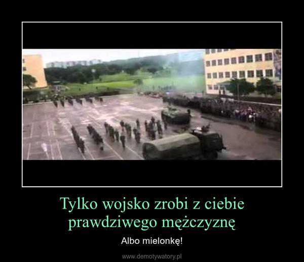 Tylko wojsko zrobi z ciebie prawdziwego mężczyznę – Albo mielonkę!