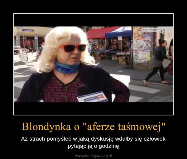 """Blondynka o """"aferze taśmowej"""" – Aż strach pomyśleć w jaką dyskusję wdałby się człowiekpytając ją o godzinę"""