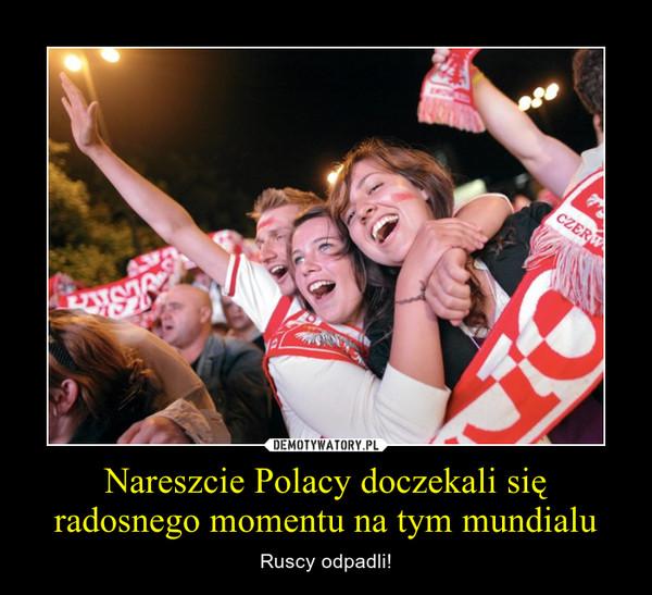 Nareszcie Polacy doczekali się radosnego momentu na tym mundialu – Ruscy odpadli!
