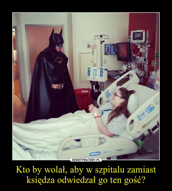 Kto by wolał, aby w szpitalu zamiast księdza odwiedzał go ten gość? –
