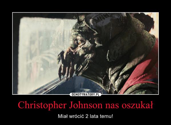 Christopher Johnson nas oszukał – Miał wrócić 2 lata temu!