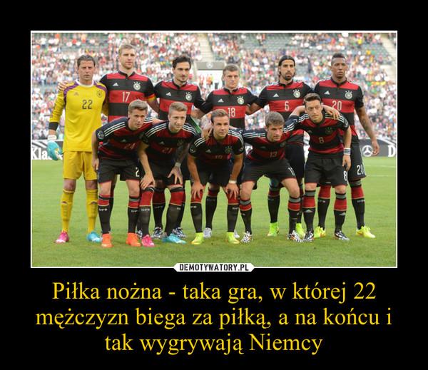 Piłka nożna - taka gra, w której 22 mężczyzn biega za piłką, a na końcu i tak wygrywają Niemcy –