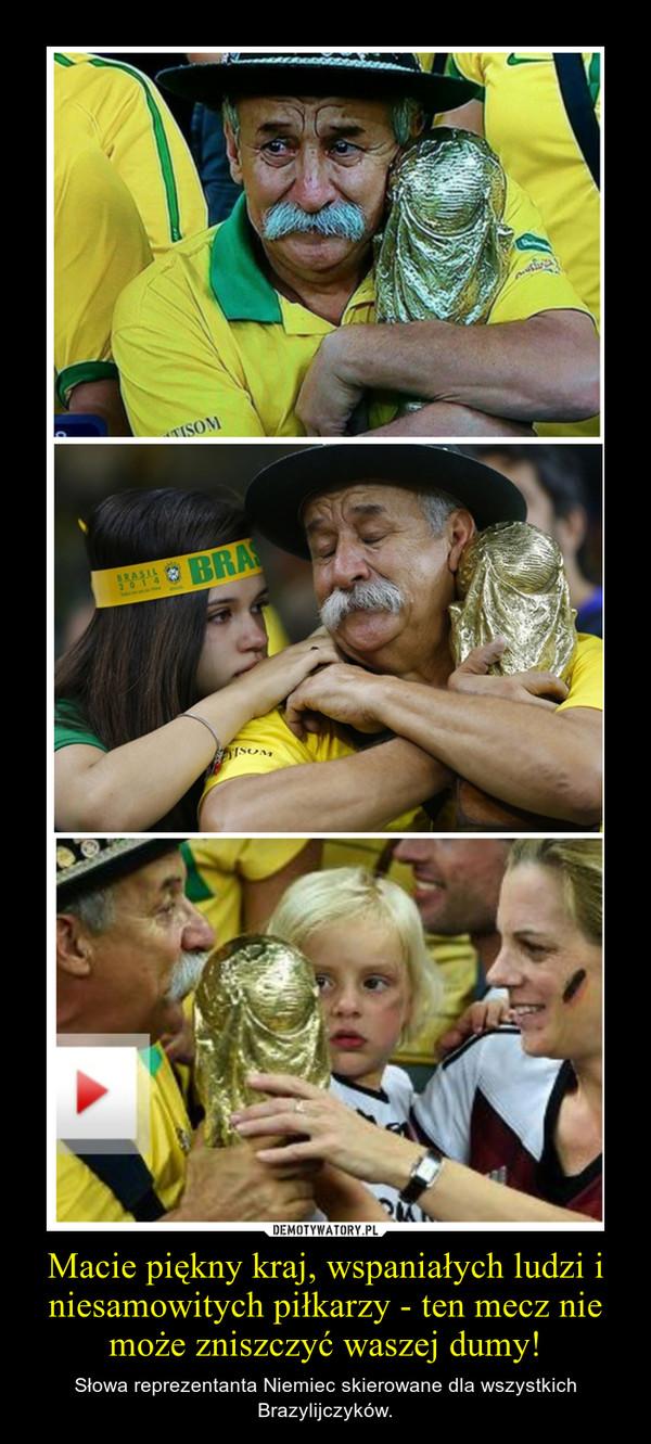 Macie piękny kraj, wspaniałych ludzi i niesamowitych piłkarzy - ten mecz nie może zniszczyć waszej dumy! – Słowa reprezentanta Niemiec skierowane dla wszystkich Brazylijczyków.