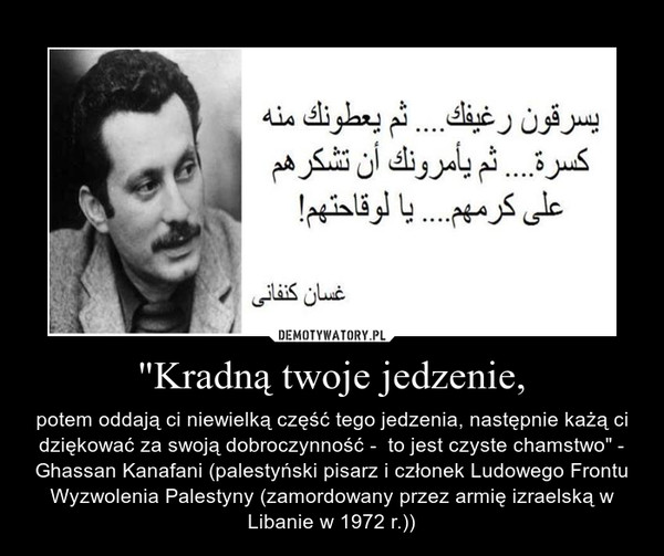 """""""Kradną twoje jedzenie, – potem oddają ci niewielką część tego jedzenia, następnie każą ci dziękować za swoją dobroczynność -  to jest czyste chamstwo"""" - Ghassan Kanafani (palestyński pisarz i członek Ludowego Frontu Wyzwolenia Palestyny (zamordowany przez armię izraelską w Libanie w 1972 r.))"""