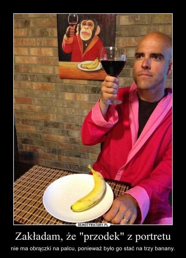"""Zakładam, że """"przodek"""" z portretu – nie ma obrączki na palcu, ponieważ było go stać na trzy banany."""