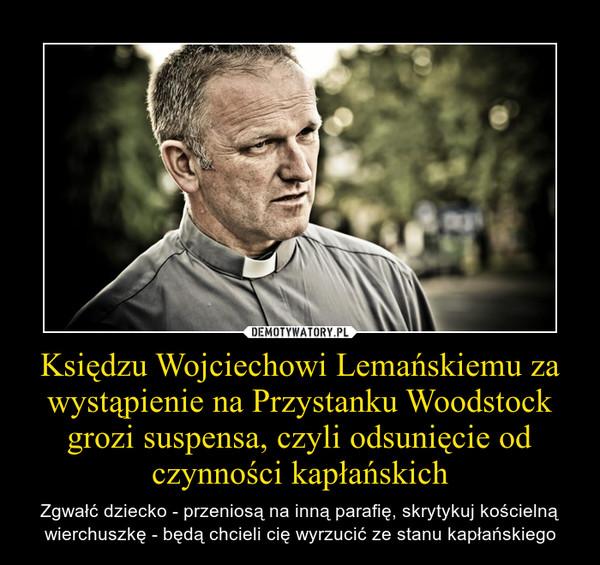 Księdzu Wojciechowi Lemańskiemu za wystąpienie na Przystanku Woodstock grozi suspensa, czyli odsunięcie od czynności kapłańskich – Zgwałć dziecko - przeniosą na inną parafię, skrytykuj kościelną wierchuszkę - będą chcieli cię wyrzucić ze stanu kapłańskiego