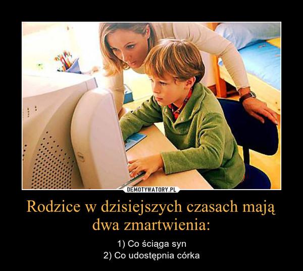 Rodzice w dzisiejszych czasach mają dwa zmartwienia: – 1) Co ściąga syn2) Co udostępnia córka