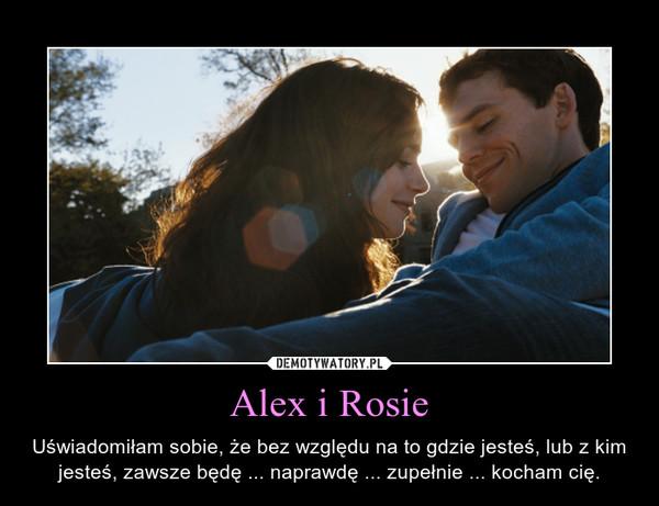 Alex i Rosie – Uświadomiłam sobie, że bez względu na to gdzie jesteś, lub z kim jesteś, zawsze będę ... naprawdę ... zupełnie ... kocham cię.