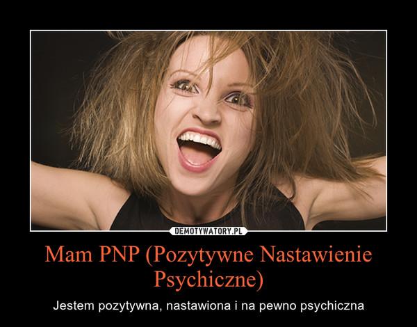 Mam PNP (Pozytywne Nastawienie Psychiczne) – Jestem pozytywna, nastawiona i na pewno psychiczna