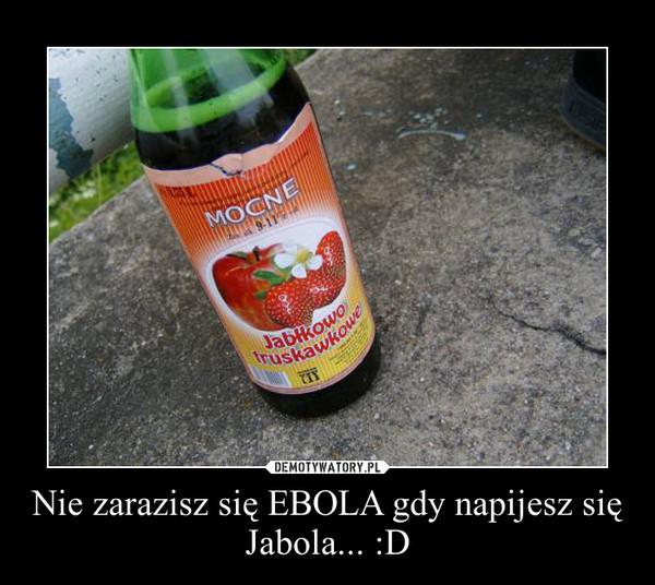 Nie zarazisz się EBOLA gdy napijesz się Jabola... :D –