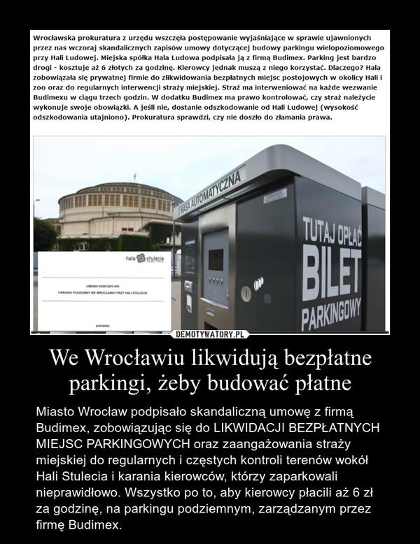 We Wrocławiu likwidują bezpłatne parkingi, żeby budować płatne – Miasto Wrocław podpisało skandaliczną umowę z firmą Budimex, zobowiązując się do LIKWIDACJI BEZPŁATNYCH MIEJSC PARKINGOWYCH oraz zaangażowania straży miejskiej do regularnych i częstych kontroli terenów wokół Hali Stulecia i karania kierowców, którzy zaparkowali nieprawidłowo. Wszystko po to, aby kierowcy płacili aż 6 zł za godzinę, na parkingu podziemnym, zarządzanym przez firmę Budimex.