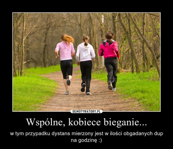 Wspólne, kobiece bieganie... – w tym przypadku dystans mierzony jest w ilości obgadanych dup na godzinę :)