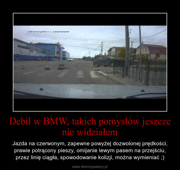 Debil w BMW, takich pomysłów jeszcze nie widziałem – Jazda na czerwonym, zapewne powyżej dozwolonej prędkości, prawie potrącony pieszy, omijanie lewym pasem na przejściu, przez linię ciągła, spowodowanie kolizji, można wymieniać ;)