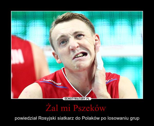 Żal mi Pszeków  – powiedział Rosyjski siatkarz do Polaków po losowaniu grup