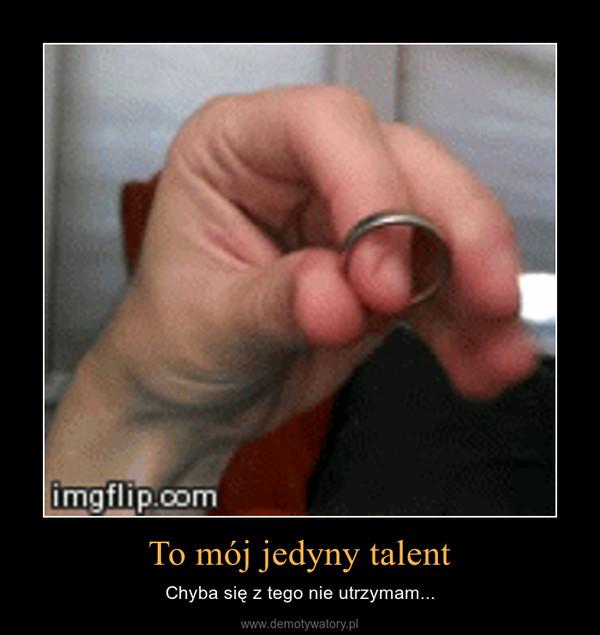 To mój jedyny talent – Chyba się z tego nie utrzymam...