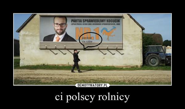 ci polscy rolnicy –