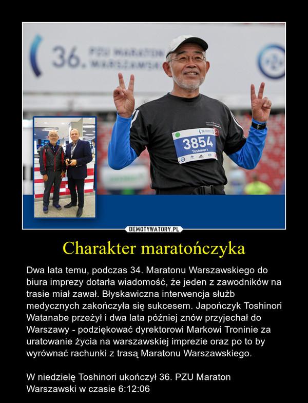 Charakter maratończyka – Dwa lata temu, podczas 34. Maratonu Warszawskiego do biura imprezy dotarła wiadomość, że jeden z zawodników na trasie miał zawał. Błyskawiczna interwencja służb medycznych zakończyła się sukcesem. Japończyk Toshinori Watanabe przeżył i dwa lata później znów przyjechał do Warszawy - podziękować dyrektorowi Markowi Troninie za uratowanie życia na warszawskiej imprezie oraz po to by wyrównać rachunki z trasą Maratonu Warszawskiego.W niedzielę Toshinori ukończył 36. PZU Maraton Warszawski w czasie 6:12:06