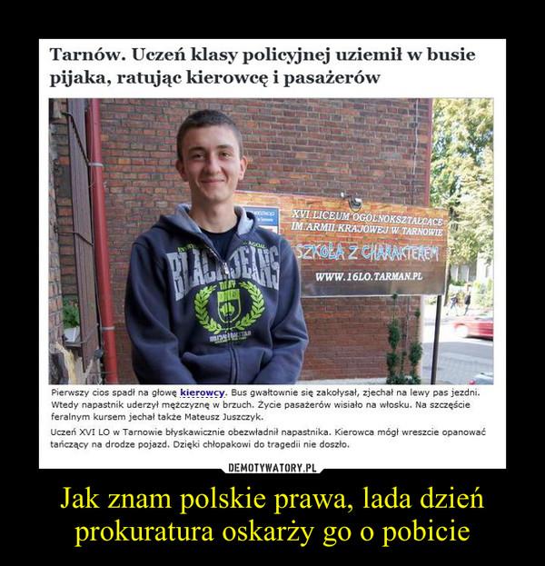 Jak znam polskie prawa, lada dzień prokuratura oskarży go o pobicie –