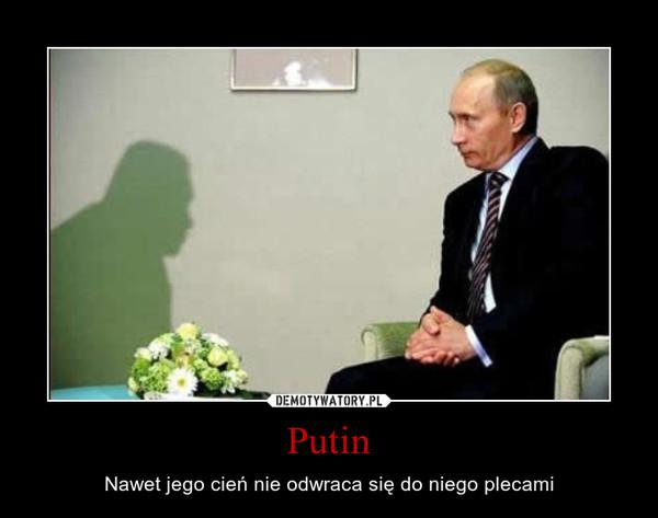 Putin – Nawet jego cień nie odwraca się do niego plecami