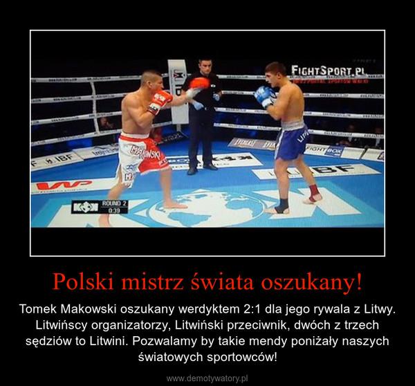 Polski mistrz świata oszukany! – Tomek Makowski oszukany werdyktem 2:1 dla jego rywala z Litwy. Litwińscy organizatorzy, Litwiński przeciwnik, dwóch z trzech sędziów to Litwini. Pozwalamy by takie mendy poniżały naszych światowych sportowców!