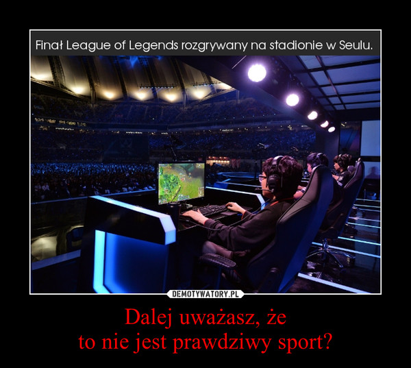 Dalej uważasz, żeto nie jest prawdziwy sport? –