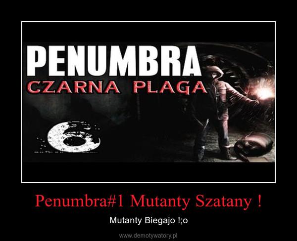 Penumbra#1 Mutanty Szatany ! – Mutanty Biegajo !;o
