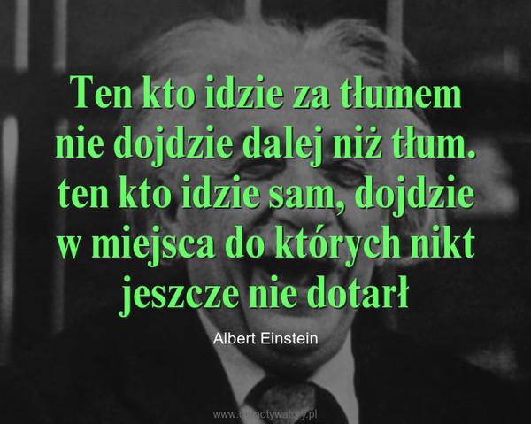 Ten kto idzie za tłumem nie dojdzie dalej niż tłum. ten kto idzie sam, dojdzie w miejsca do których nikt jeszcze nie dotarł – Albert Einstein