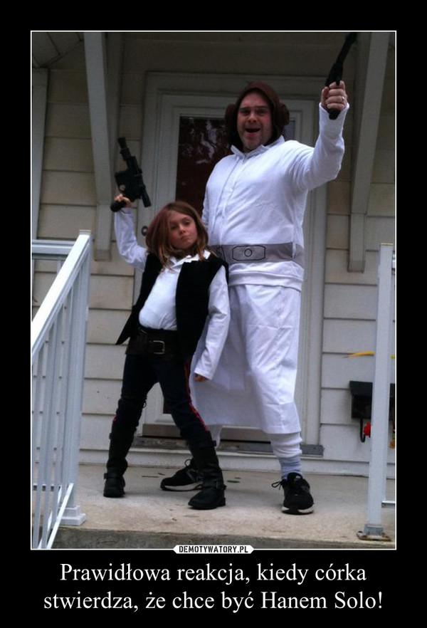 Prawidłowa reakcja, kiedy córka stwierdza, że chce być Hanem Solo! –