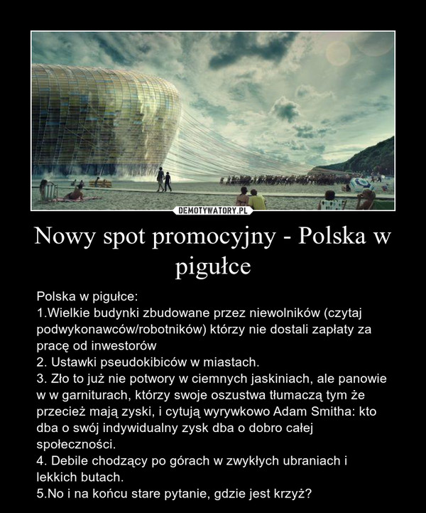 Nowy spot promocyjny - Polska w pigułce – Polska w pigułce:1.Wielkie budynki zbudowane przez niewolników (czytaj podwykonawców/robotników) którzy nie dostali zapłaty za pracę od inwestorów2. Ustawki pseudokibiców w miastach.3. Zło to już nie potwory w ciemnych jaskiniach, ale panowie w w garniturach, którzy swoje oszustwa tłumaczą tym że przecież mają zyski, i cytują wyrywkowo Adam Smitha: kto dba o swój indywidualny zysk dba o dobro całej społeczności.4. Debile chodzący po górach w zwykłych ubraniach i lekkich butach.5.No i na końcu stare pytanie, gdzie jest krzyż?