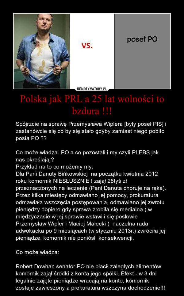 Polska jak PRL a 25 lat wolności to bzdura !!! – Spójrzcie na sprawę Przemysława Wiplera [były poseł PIS] i zastanówcie się co by się stało gdyby zamiast niego pobito posła PO ??Co może władza- PO a co pozostali i my czyli PLEBS jak nas określają ?Przykład na to co możemy my:Dla Pani Danuty Bińkowskiej  na początku kwietnia 2012 roku komornik NIESŁUSZNIE ! zajął 28tyś zł przeznaczonych na leczenie (Pani Danuta choruje na raka). Przez kilka miesięcy odmawiano jej pomocy, prokuratura odmawiała wszczęcia postępowania, odmawiano jej zwrotu pieniędzy dopiero gdy sprawa zrobiła się medialna ( w międzyczasie w jej sprawie wstawili się posłowie Przemysław Wipler i Maciej Małecki )  naczelna rada adwokacka po 9 miesiącach (w styczniu 2013r.) zwróciła jej pieniądze, komornik nie poniósł  konsekwencji.Co może władza:Robert Dowhan senator PO nie płacił zaległych alimentów komornik zajął środki z konta jego spółki. Efekt - w 3 dni legalnie zajęte pieniądze wracają na konto, komornik zostaje zawieszony a prokuratura wszczyna dochodzenie!!!