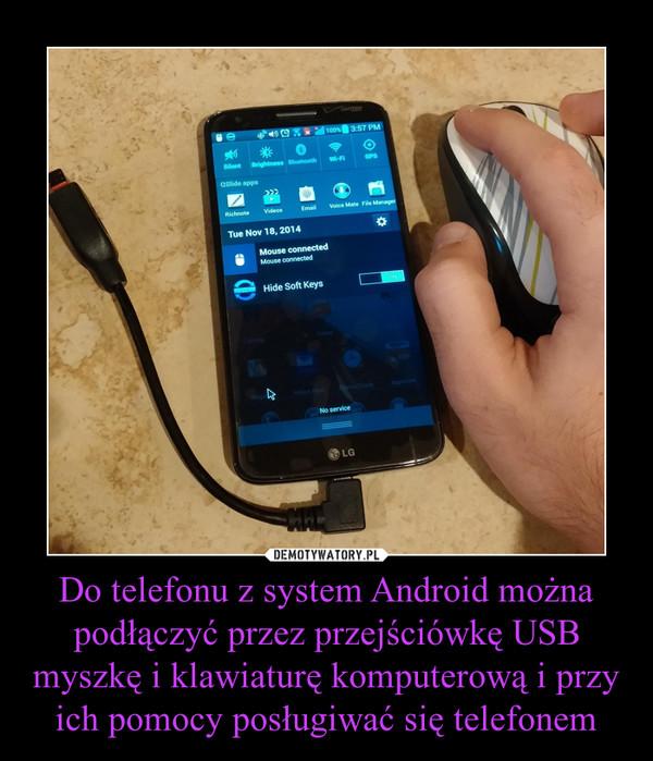 Do telefonu z system Android można podłączyć przez przejściówkę USB myszkę i klawiaturę komputerową i przy ich pomocy posługiwać się telefonem –