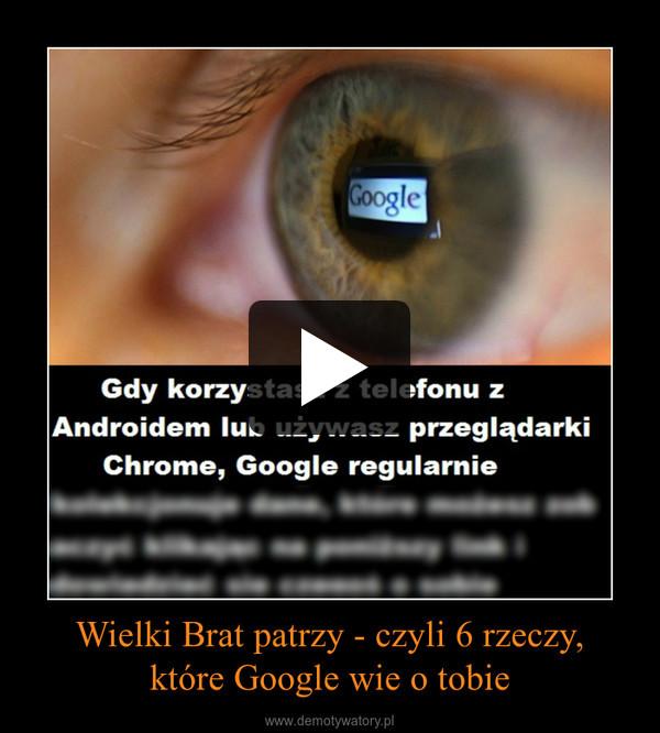 Wielki Brat patrzy - czyli 6 rzeczy,które Google wie o tobie –