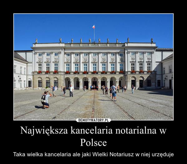 Największa kancelaria notarialna w Polsce – Taka wielka kancelaria ale jaki Wielki Notariusz w niej urzęduje