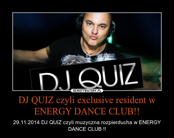 DJ QUIZ czyli exclusive resident w ENERGY DANCE CLUB!! – 29.11.2014 DJ QUIZ czyli muzyczna rozpierducha w ENERGY DANCE CLUB !!