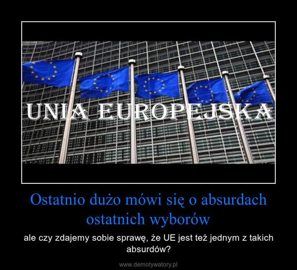 Ostatnio dużo mówi się o absurdach ostatnich wyborów – ale czy zdajemy sobie sprawę, że UE jest też jednym z takich absurdów?